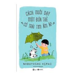 Sách - Cách Nuôi Dạy Một Đứa Trẻ Có Trái Tim Ấm Áp - Cách nuôi dạy một đứa trẻ trở nên ngoan ngoãn dành cho phụ huynh