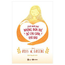 Sách - Cách Nuôi Dạy Những Đứa Trẻ Dễ Cáu Giận, Khó Bảo Của Ross W.Greene
