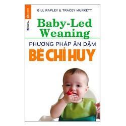 Sách - Phương Pháp Ăn Dặm Bé Chỉ Huy (Baby Led-Weaning) - Giúp bé ăn thoải mái, tự lập và rèn luyện các kỹ năng như thế nào?